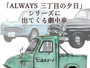 【図説で愛でる劇中車 第15回】映画「ALWAYS 三丁目の夕日」シリーズに登場する車たち